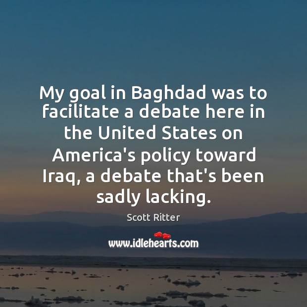 My goal in Baghdad was to facilitate a debate here in the Scott Ritter Picture Quote