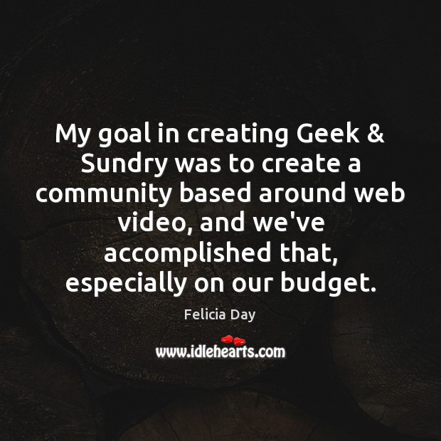 My goal in creating Geek & Sundry was to create a community based Goal Quotes Image