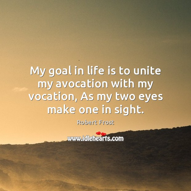 My goal in life is to unite my avocation with my vocation, Robert Frost Picture Quote