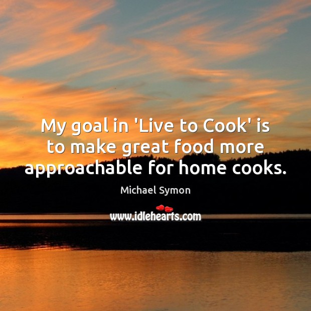 My goal in 'Live to Cook' is to make great food more approachable for home cooks. Cooking Quotes Image