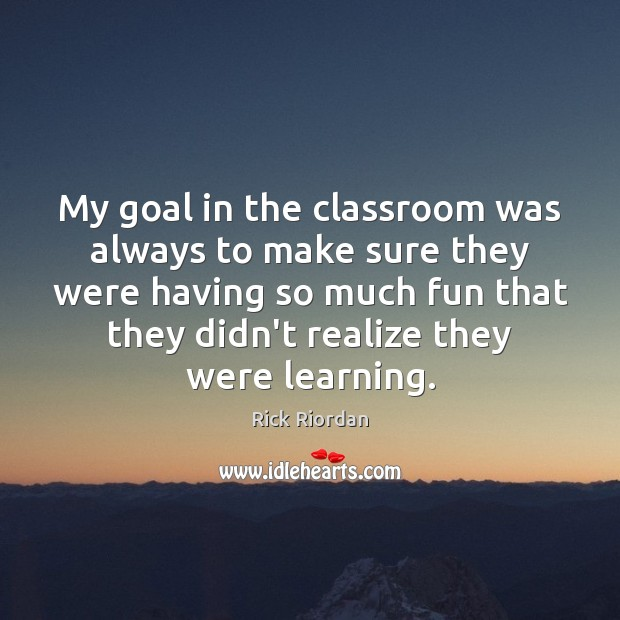 My goal in the classroom was always to make sure they were Rick Riordan Picture Quote