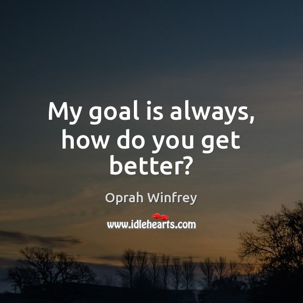 My goal is always, how do you get better? Image