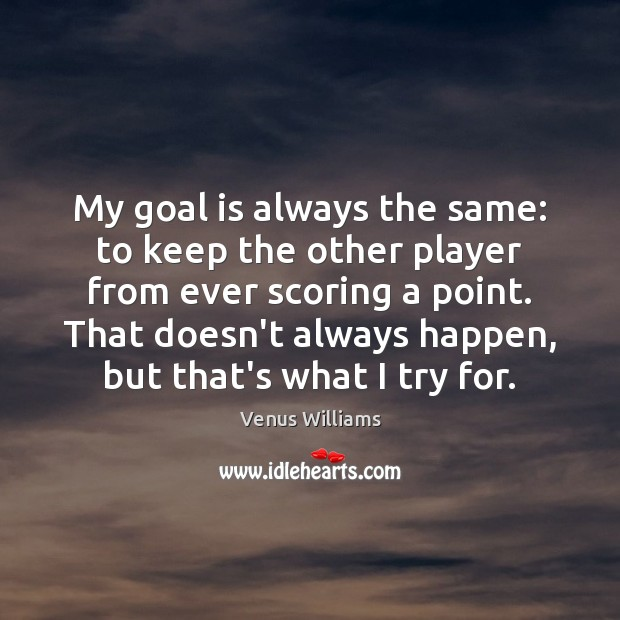 My goal is always the same: to keep the other player from Venus Williams Picture Quote
