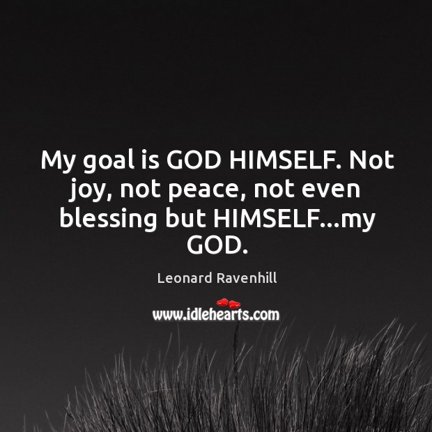 My goal is GOD HIMSELF. Not joy, not peace, not even blessing but HIMSELF…my GOD. Image