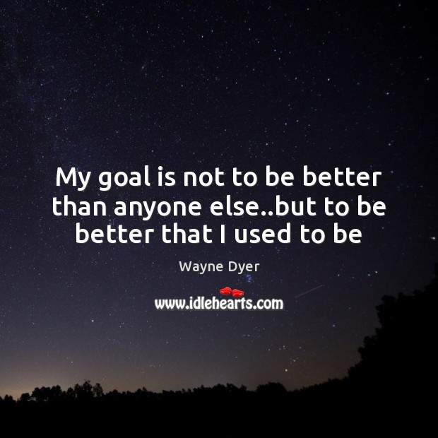 My goal is not to be better than anyone else..but to be better that I used to be Image