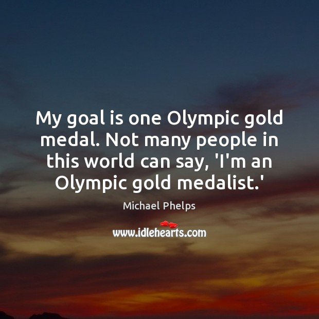 My goal is one Olympic gold medal. Not many people in this Michael Phelps Picture Quote