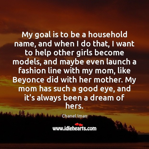 My goal is to be a household name, and when I do Image