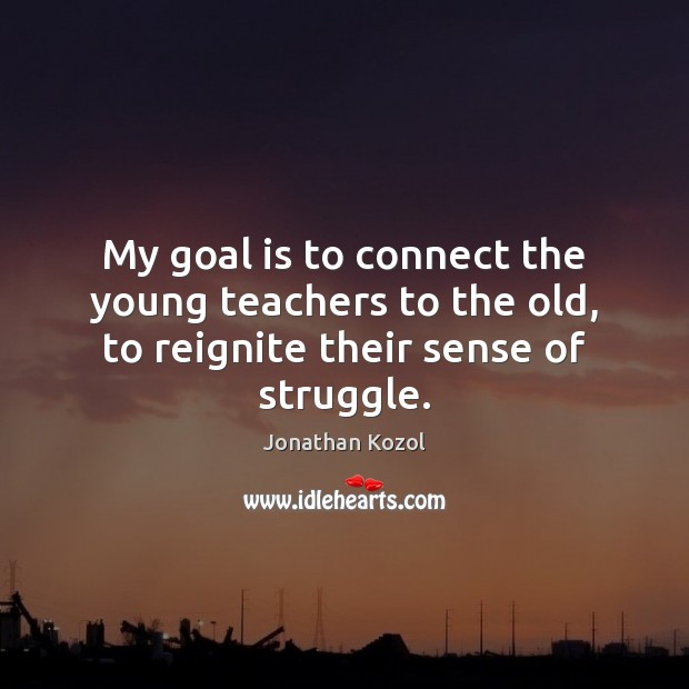 My goal is to connect the young teachers to the old, to reignite their sense of struggle. Jonathan Kozol Picture Quote
