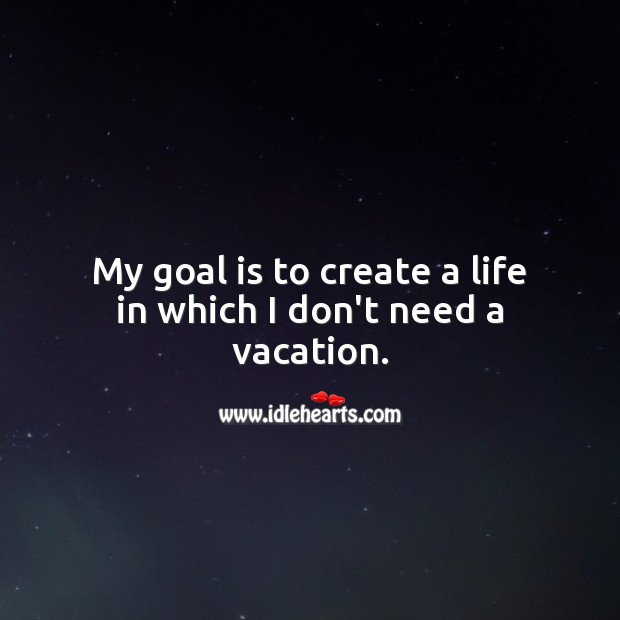 My goal is to create a life in which I don't need a vacation. Beautiful Love Quotes Image