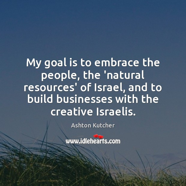 Image, My goal is to embrace the people, the 'natural resources' of Israel,