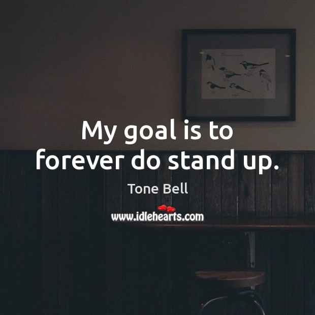 My goal is to forever do stand up. Image