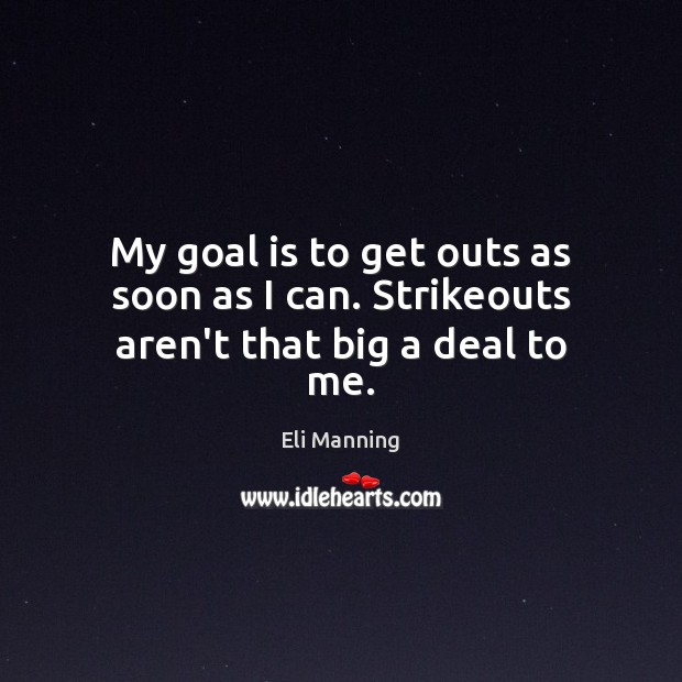 My goal is to get outs as soon as I can. Strikeouts aren't that big a deal to me. Eli Manning Picture Quote