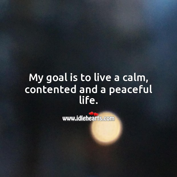 My goal is to live a calm, contented and a peaceful life. Goal Quotes Image
