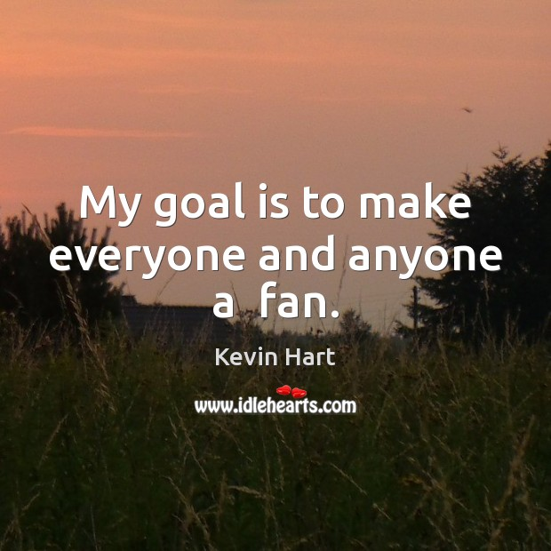 My goal is to make everyone and anyone a  fan. Kevin Hart Picture Quote
