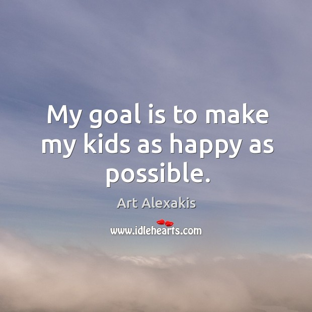 Image, My goal is to make my kids as happy as possible.