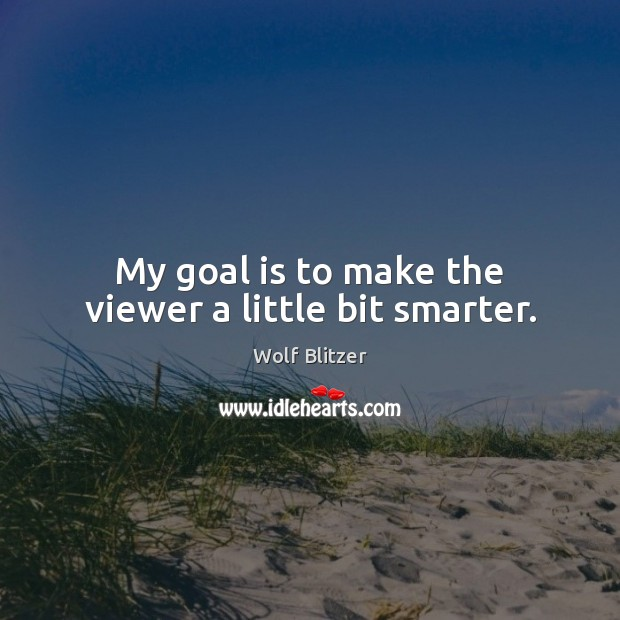 Wolf Blitzer Picture Quote image saying: My goal is to make the viewer a little bit smarter.