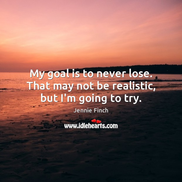 My goal is to never lose. That may not be realistic, but I'm going to try. Jennie Finch Picture Quote
