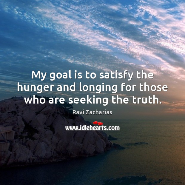 My goal is to satisfy the hunger and longing for those who are seeking the truth. Ravi Zacharias Picture Quote