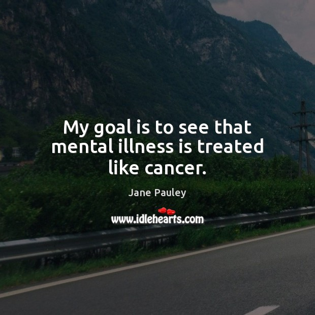 My goal is to see that mental illness is treated like cancer. Goal Quotes Image
