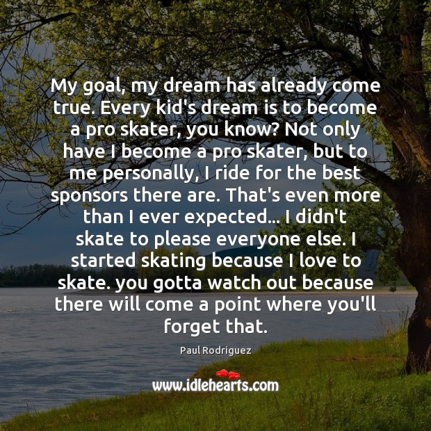 My goal, my dream has already come true. Every kid's dream is Dream Quotes Image