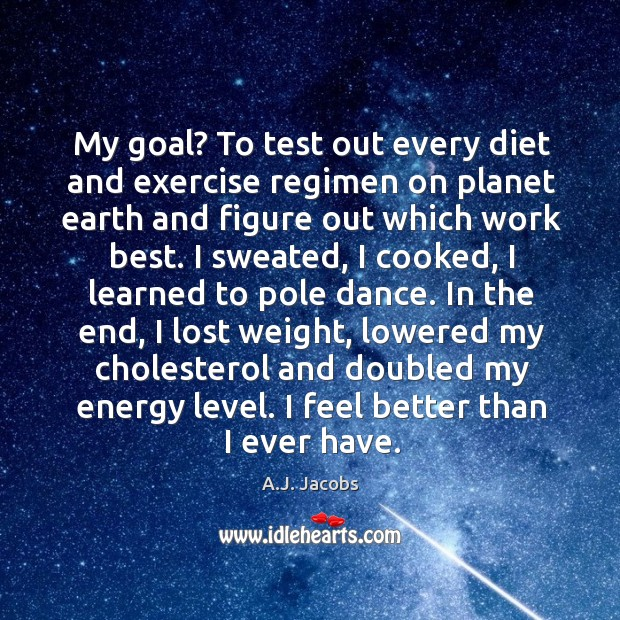 My goal? to test out every diet and exercise regimen on planet earth and figure out which work best. Image