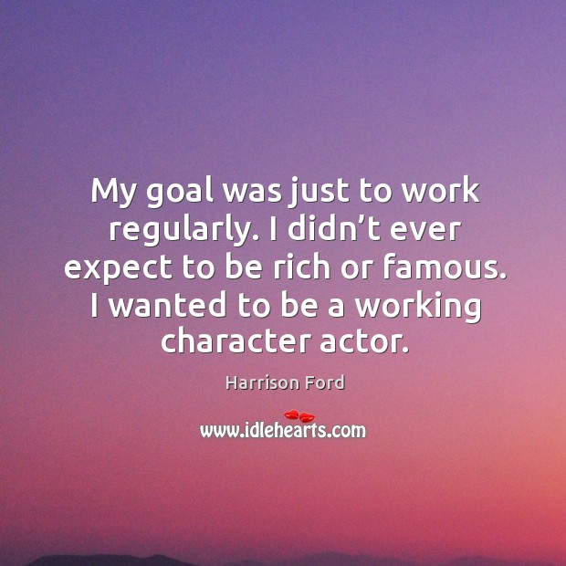 Image, My goal was just to work regularly. I didn't ever expect to be rich or famous.