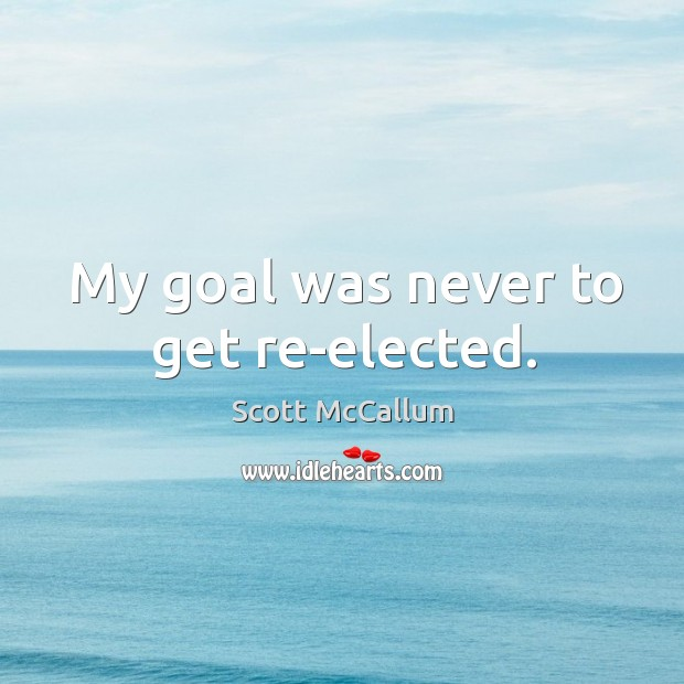 My goal was never to get re-elected. Image