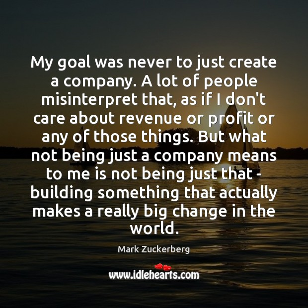 My goal was never to just create a company. A lot of Mark Zuckerberg Picture Quote