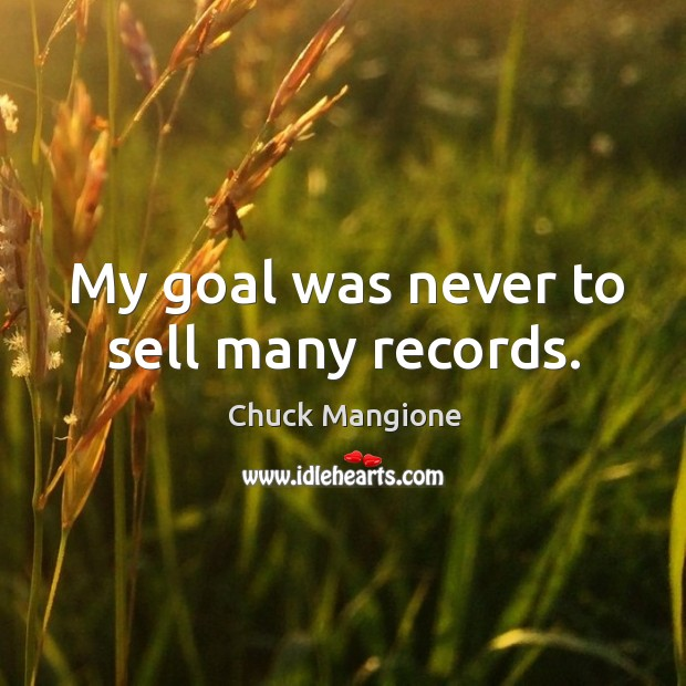My goal was never to sell many records. Chuck Mangione Picture Quote