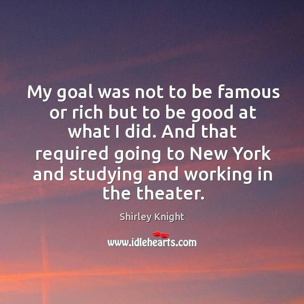 My goal was not to be famous or rich but to be good at what I did. Image