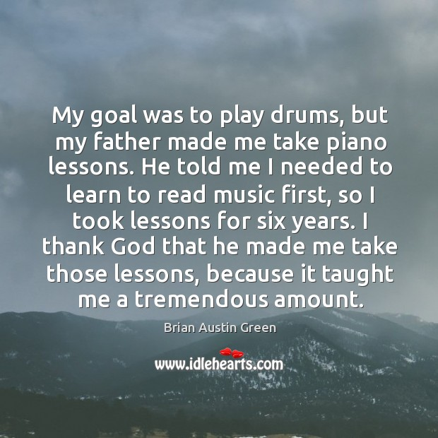 My goal was to play drums, but my father made me take piano lessons. Brian Austin Green Picture Quote