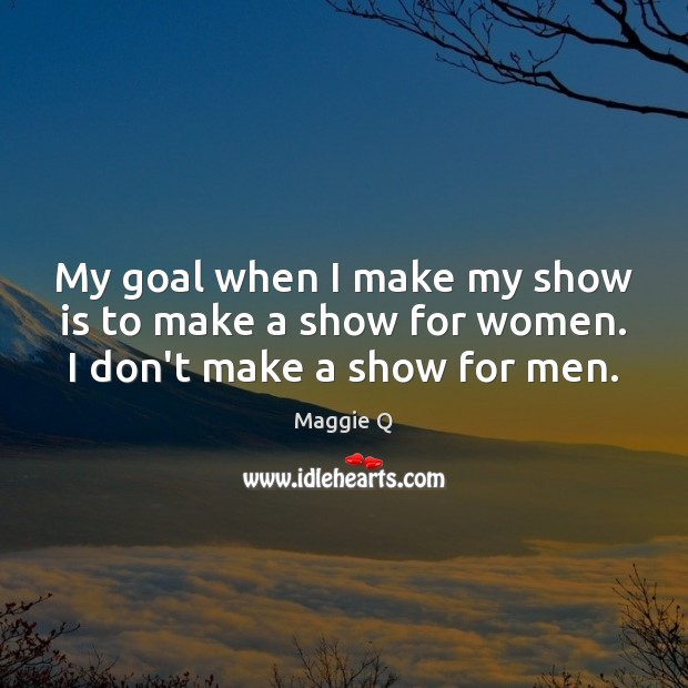 My goal when I make my show is to make a show for women. I don't make a show for men. Maggie Q Picture Quote