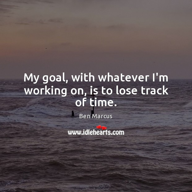 My goal, with whatever I'm working on, is to lose track of time. Ben Marcus Picture Quote