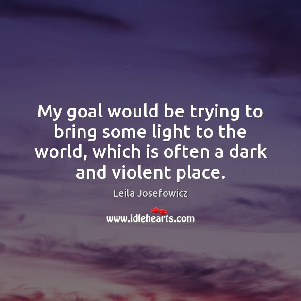 My goal would be trying to bring some light to the world, Leila Josefowicz Picture Quote