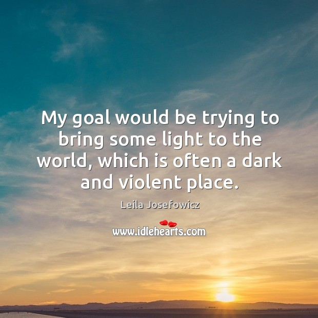 My goal would be trying to bring some light to the world, which is often a dark and violent place. Leila Josefowicz Picture Quote