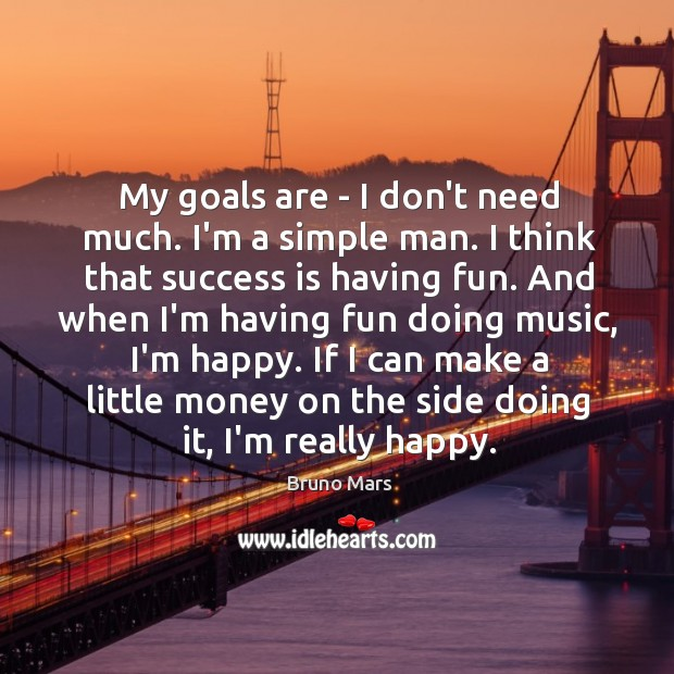 My goals are – I don't need much. I'm a simple man. Image