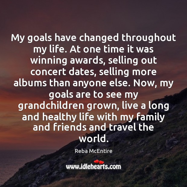 My goals have changed throughout my life. At one time it was Reba McEntire Picture Quote