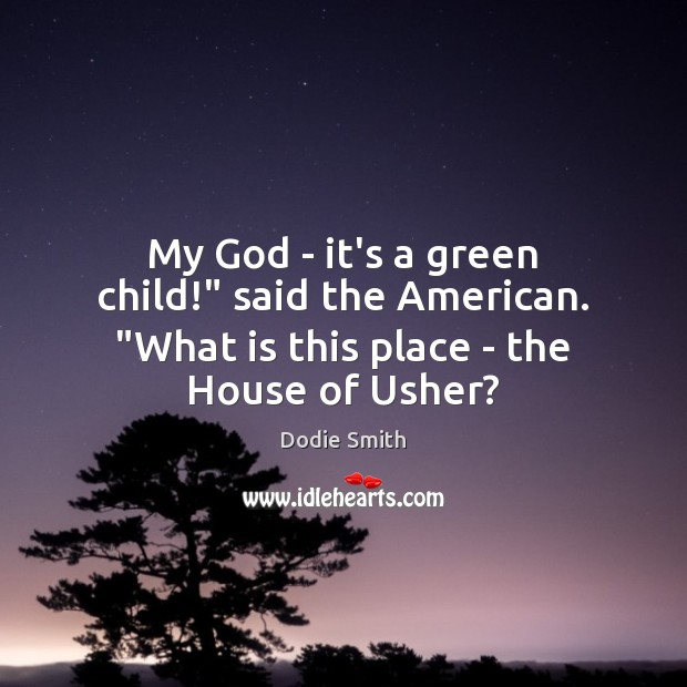 "Image, My God – it's a green child!"" said the American. ""What is this place – the House of Usher?"