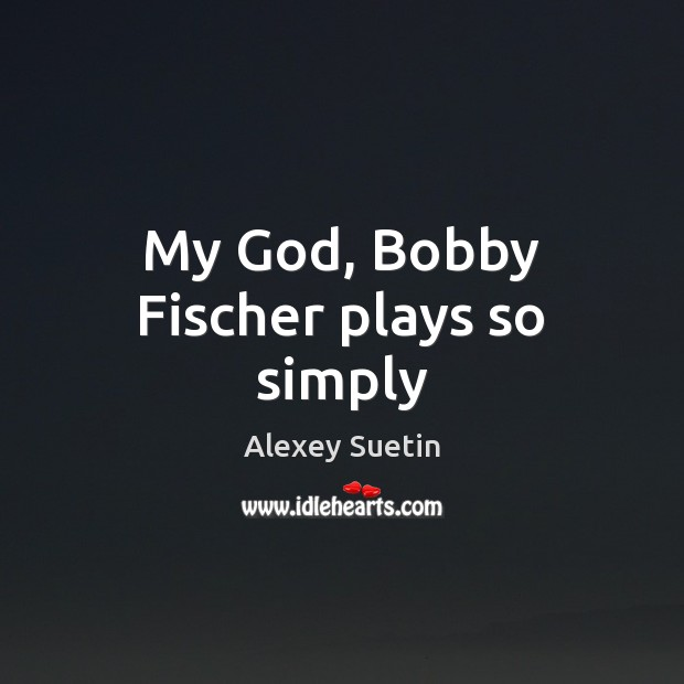 Image, My God, Bobby Fischer plays so simply