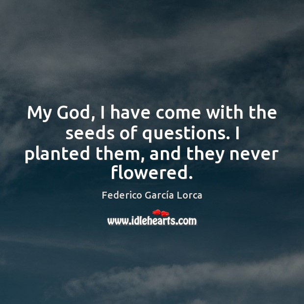 My God, I have come with the seeds of questions. I planted them, and they never flowered. Image