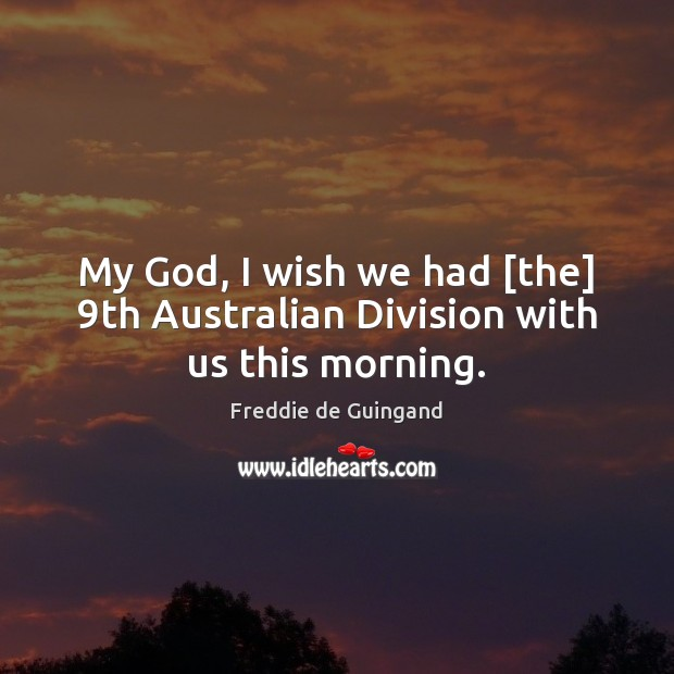 Image, My God, I wish we had [the] 9th Australian Division with us this morning.