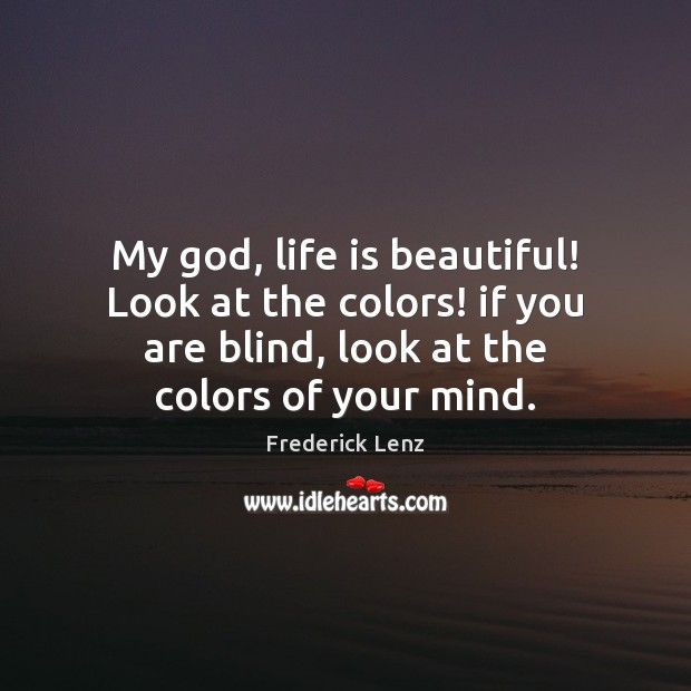 My God, life is beautiful! Look at the colors! if you are Life is Beautiful Quotes Image