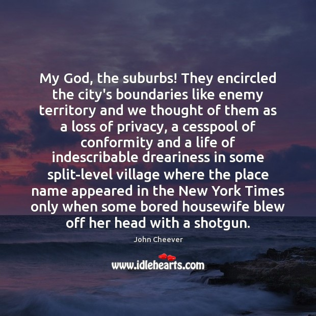 My God, the suburbs! They encircled the city's boundaries like enemy territory John Cheever Picture Quote