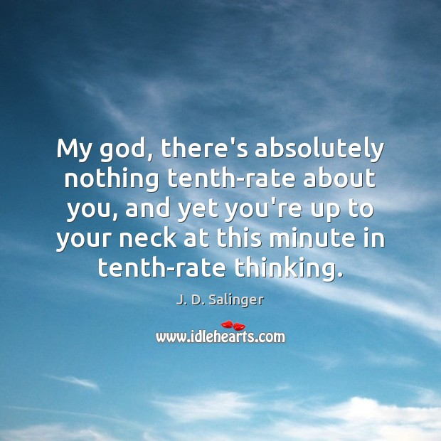 My God, there's absolutely nothing tenth-rate about you, and yet you're up J. D. Salinger Picture Quote