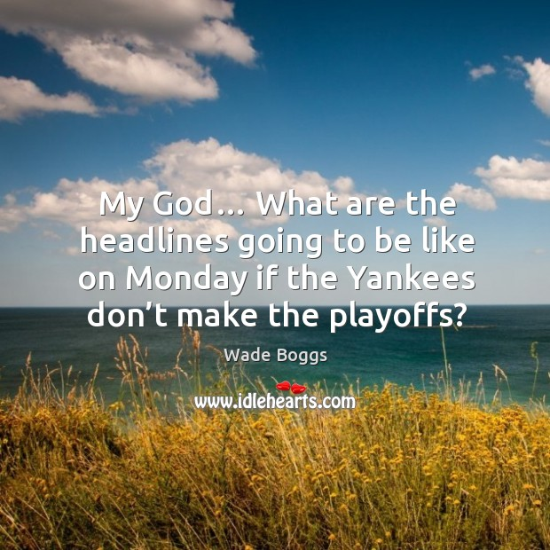 My God… what are the headlines going to be like on monday if the yankees don't make the playoffs? Image