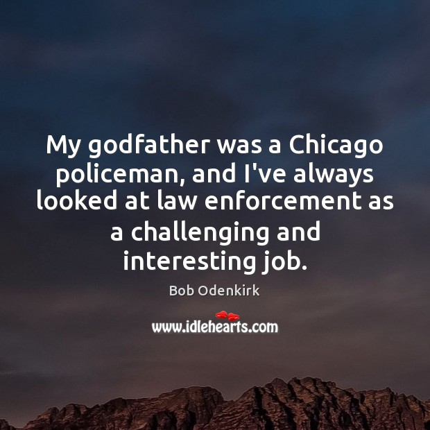 Image, My godfather was a Chicago policeman, and I've always looked at law