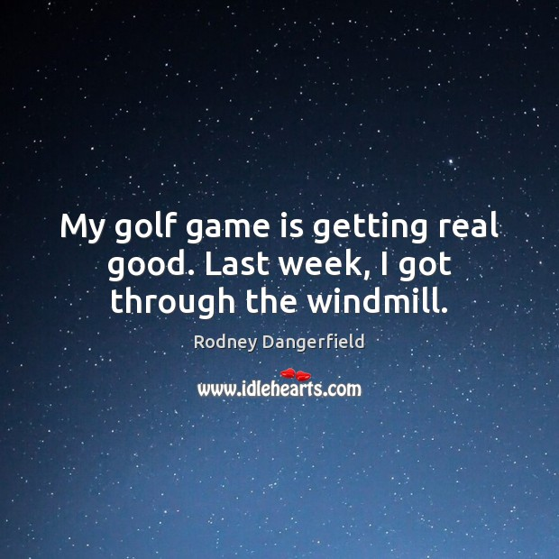 My golf game is getting real good. Last week, I got through the windmill. Image