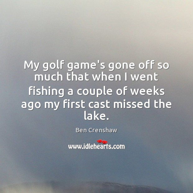 My golf game's gone off so much that when I went fishing Ben Crenshaw Picture Quote