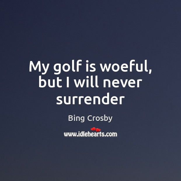My golf is woeful, but I will never surrender Image