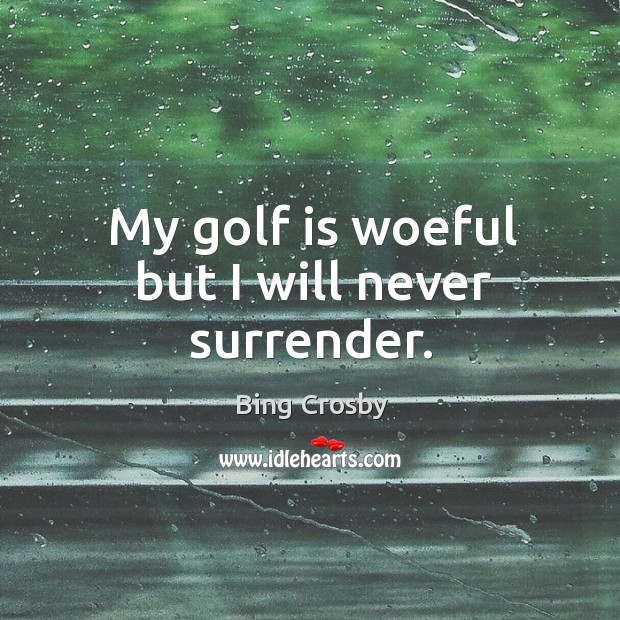 My golf is woeful but I will never surrender. Image